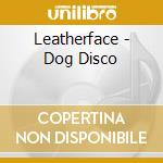 Leatherface - Dog Disco cd musicale di Leatherface