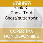 Hank 3 - Ghost To A Ghost/guttertown cd musicale di Hank 3