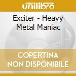 Exciter - Heavy Metal Maniac cd musicale di EXCITER