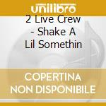 Shake a lil'somethin' cd musicale di 2 live crew