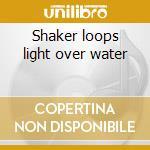 Shaker loops light over water cd musicale di John Adams