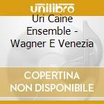 Uri Caine Ensemble - Wagner E Venezia cd musicale di URI CAINE ENSEMBLE