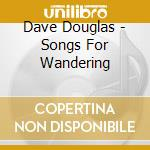 Dave Douglas - Songs For Wandering cd musicale di Dave Douglas