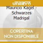 Mauricio Kagel - Schwarzes Madrigal cd musicale di Mauricio Kagel