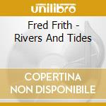 Fred Frith - Rivers And Tides cd musicale di Fred Frith