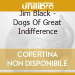 Jim Black - Dogs Of Great Indifference cd musicale di Jim Black