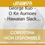 George Kuo - O Ke Aumoes - Hawaiian Slack Key cd musicale di George Kuo