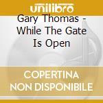 Gary Thomas - While The Gate Is Open cd musicale di Gary Thomas