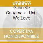 Gabrielle Goodman - Until We Love cd musicale di Gabrielle Goodman