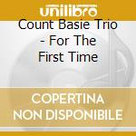 Count Basie Trio - For The First Time cd musicale di Count Basie