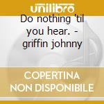 Do nothing 'til you hear. - griffin johnny cd musicale