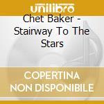 Chet Baker - Stairway To The Stars cd musicale di Chet Baker