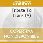 A TRIBUTE TO TITANS                       cd musicale di Artisti Vari