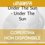 Under The Sun - Under The Sun cd musicale di UNDER THE SUN