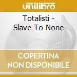 Totalisti - Slave To None cd musicale di TOTALISTI