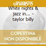 White nights & jazz in... - taylor billy cd musicale di Billy taylor trio
