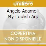 Angelo Adamo - My Foolish Arp cd musicale di ADAMO ANGELO