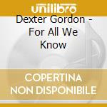 Dexter Gordon - For All We Know cd musicale