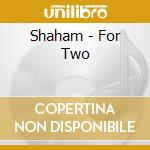 Shaham - For Two cd musicale di SHAHAM