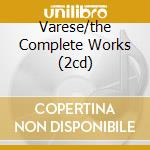VARESE/THE COMPLETE WORKS (2CD) cd musicale di Chailly