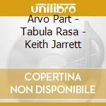 Arvo Part - Tabula Rasa - Keith Jarrett cd musicale di PART ARVO