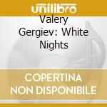Valery Gergiev - White Nights cd musicale di GERGIEV/KO