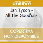 Ian Tyson - All The Good'uns cd musicale di TYSON IAN