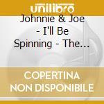 Johnnie & Joe - I'll Be Spinning - The J & S Recordings cd musicale di JOHNNIE & JOE