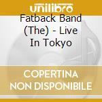 Fatback Band - Live In Tokyo cd musicale di THE FATBACK BAND