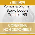 Pomus & Shuman Story: Double Trouble 195 cd musicale di THE POMUS & SHUMAN S