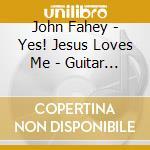 John Fahey- Yes! Jesus Loves Me - Guitar Hymns cd musicale di FAHEY JOHN