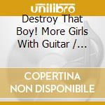 Destroy That Boy! More Girls With Guitar cd musicale di DESTROY THAT BOY!