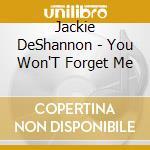 Jackie DeShannon - You Won'T Forget Me cd musicale di DESHANNON JACKIE