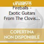 Fireballs - Exotic Guitars From The Clovis Vaults cd musicale di FIREBALLS