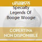 Specialty Legends Of Boogie Woogie cd musicale di Artisti Vari