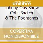 Johnny Otis Show Col - Snatch & The Poontangs cd musicale di OTIS JOHNNY SHOW