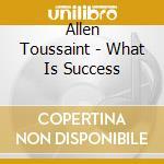 Allen Toussaint - What Is Success cd musicale di TOUSSAINT ALLEN