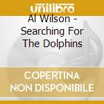 Al Wilson - Searching For The Dolphins cd musicale di WILSON AL
