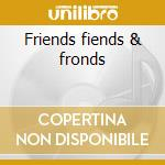 Friends fiends & fronds cd musicale di 3 mustaphas 3