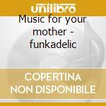 Music for your mother - funkadelic cd musicale di Funkadelic