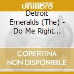 Detroit Emeralds - Do Me Right / You Want I cd musicale di DETROIT EMERALDS