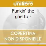 Funkin' the ghetto - cd musicale di K.curtis/f.wesley/r.ayers & o.