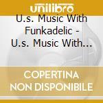 U.s. Music With Funkadelic - U.s. Music With Funkadelic cd musicale di FUNKADELIC