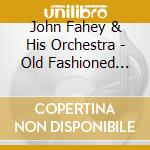 John Fahey & His Orchestra - Old Fashioned Love cd musicale di JOHN FAHEY & HIS ORCHESTRA