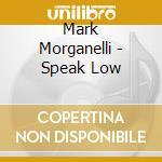Speak low cd musicale di Mark Morganelli