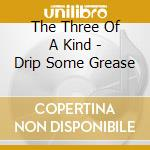 Drip some grease - cd musicale di The three of a kind