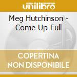 Meg Hutchinson - Come Up Full cd musicale di HUTCHINSON MEG