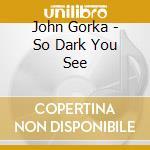 John Gorka - So Dark You See cd musicale di GORKA JOHN