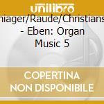 Schiager/Raude/Christiansen - Eben: Organ Music 5 cd musicale di Eben