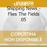 Shipping News - Flies The Fields 05 cd musicale di News Shippin